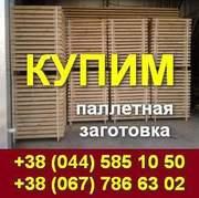 Куплю,  Купим: паллетную заготовку по Украине.